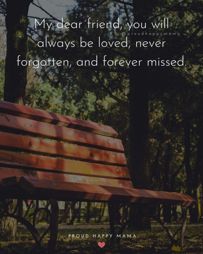 Missing Friends Quotes - My dear friend, you will always be loved, never forgotten, and forever missed.'Missing Friends Quotes - My dear friend, you will always be loved, never forgotten, and forever missed.'