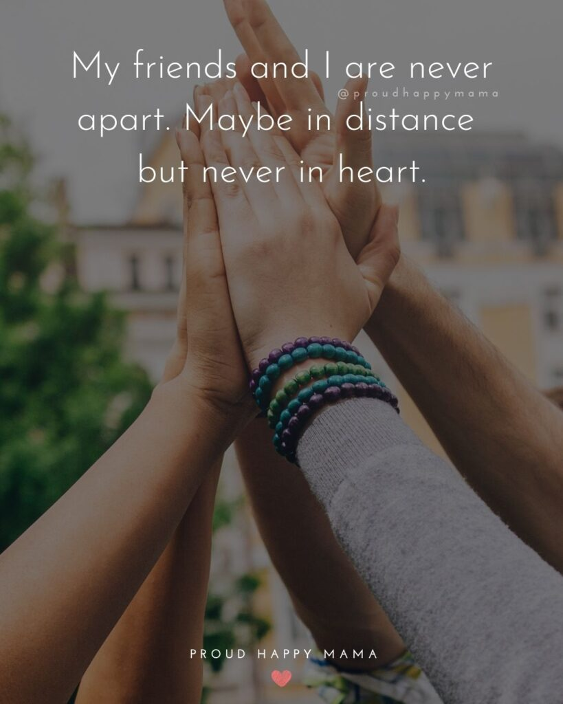 Missing Friends Quotes - My friends and I are never apart. Maybe in distance but never in heart.'