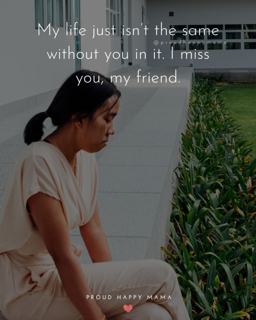 Missing Friends Quotes - My life just isn't the same without you in it. I miss you, my friend.'