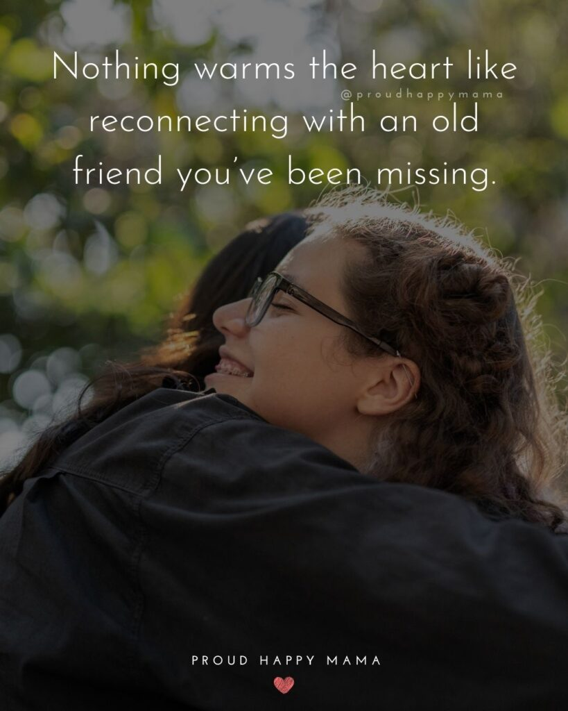 Missing Friends Quotes - Nothing warms the heart like reconnecting with an old friend you've been missing.'