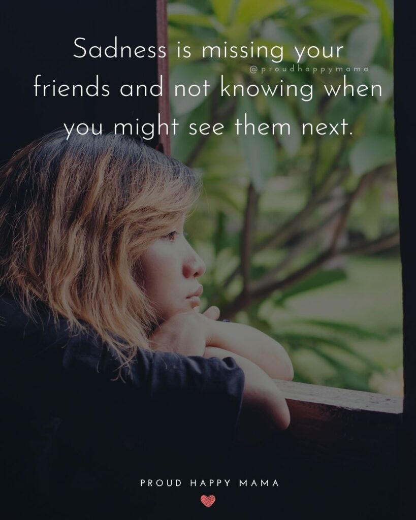 Missing Friends Quotes - Sadness is missing your friends and not knowing when you might see them next.'