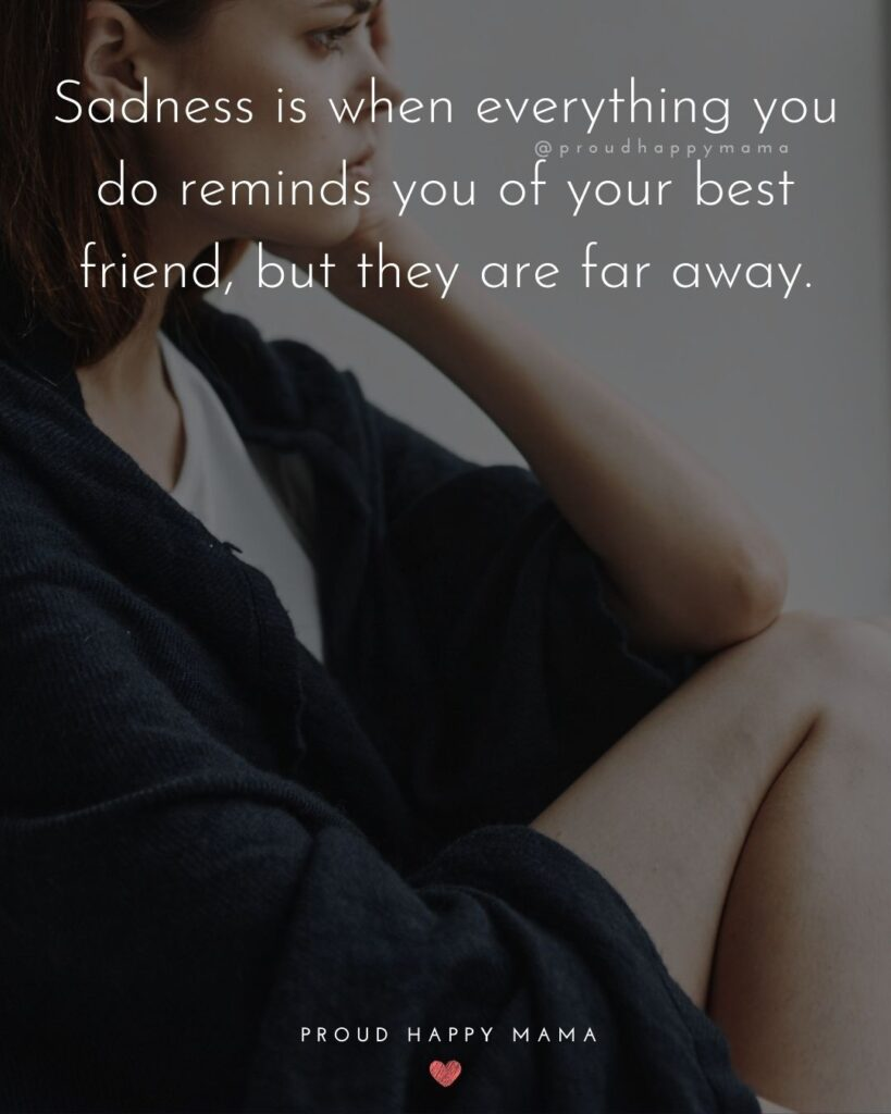 Missing Friends Quotes - Sadness is when everything you do reminds you of your best friend, but they are far away.'