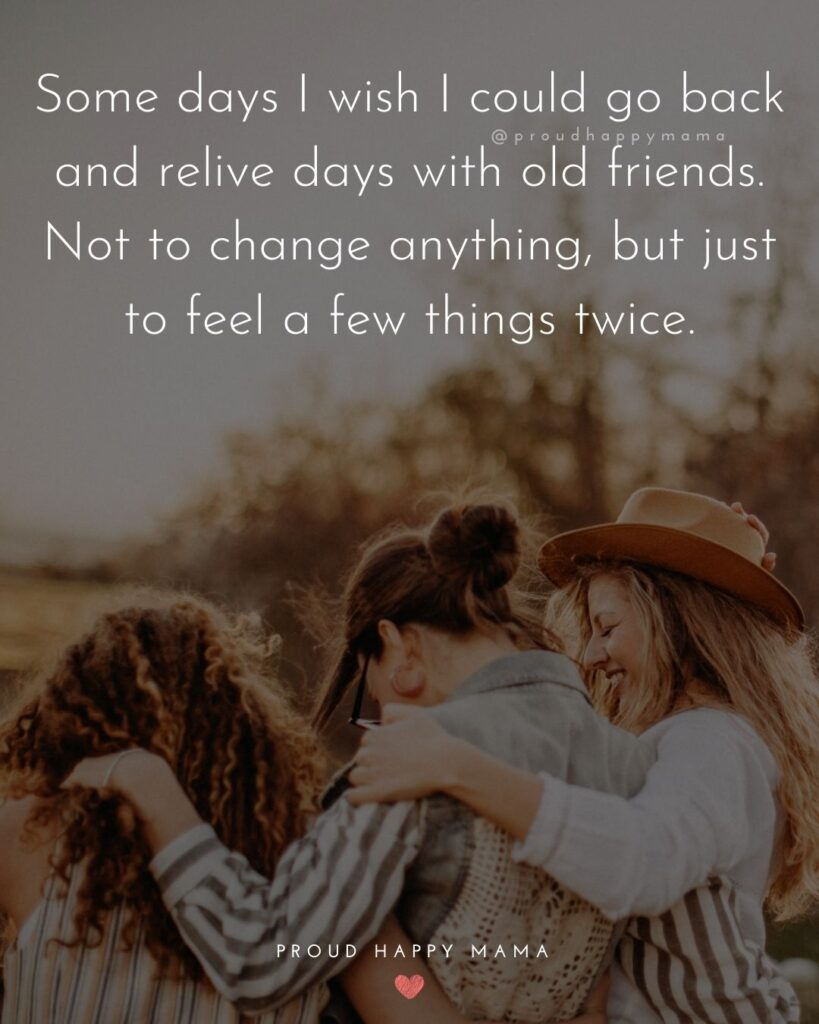 Missing Friends Quotes - Some days I wish I could go back and relive days with old friends. Not to change anything, but just to