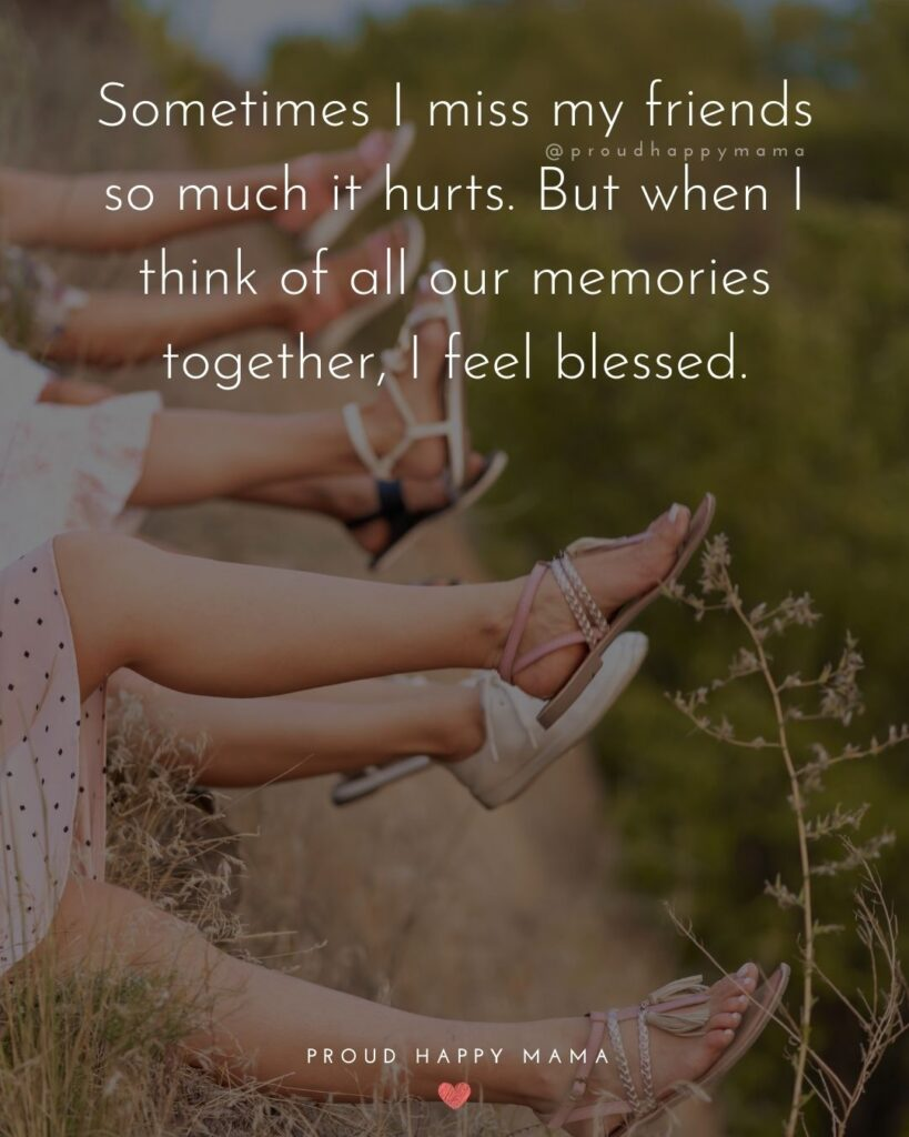 Missing Friends Quotes - Sometimes I miss my friends so much it hurts. But when I think of all our memories together, I feel