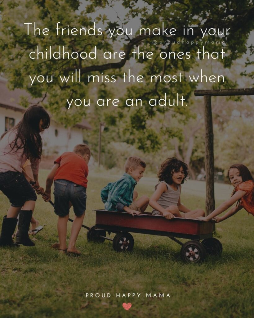 Missing Friends Quotes - The friends you make in your childhood are the ones that you will miss the most when you are an adult.'