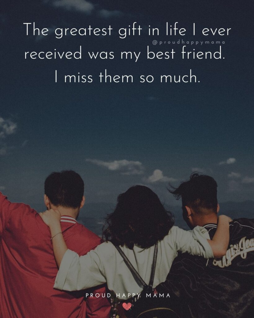 Missing Friends Quotes - The greatest gift in life I ever received was my best friend. I miss them so much.'
