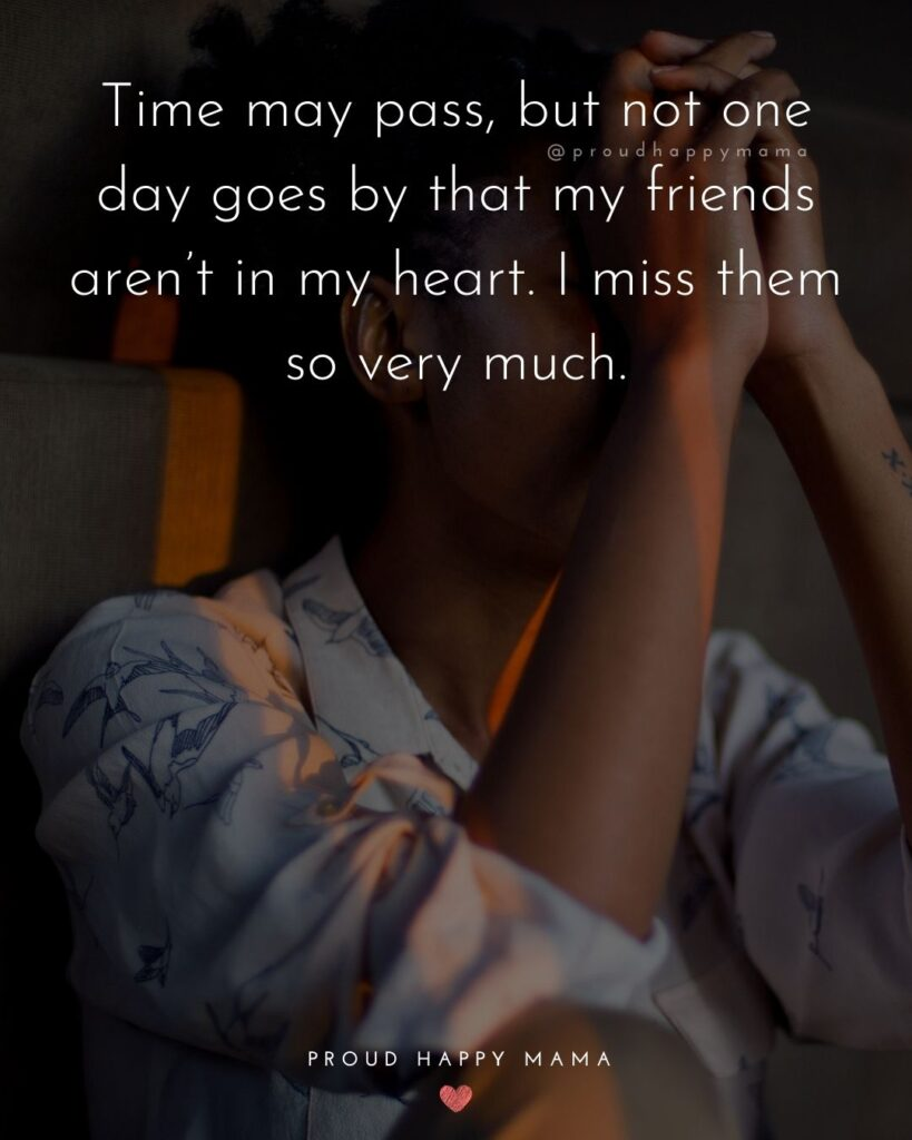 Missing Friends Quotes - Time may pass, but not one day goes by that my friends aren't in my heart. I miss them so very much.'