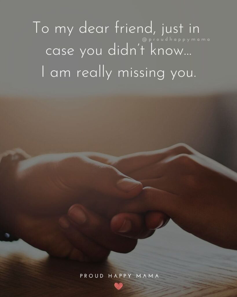 Missing Friends Quotes - To my dear friend, just in case you didn't know…I am really missing you.'