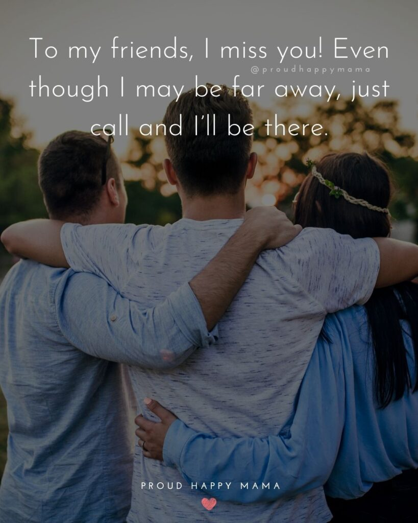 Missing Friends Quotes - To my friends, I miss you! Even though I may be far away, just call and I'll be there.'