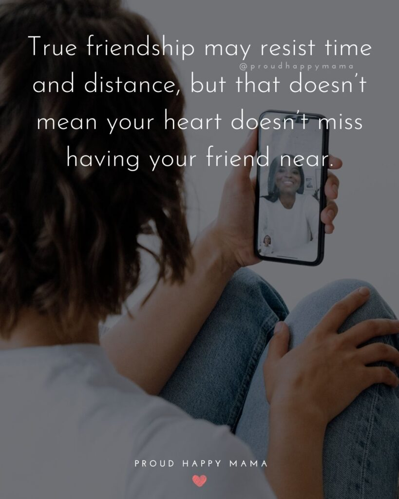 Missing Friends Quotes - True friendship may resist time and distance, but that doesn't mean your heart doesn't miss having