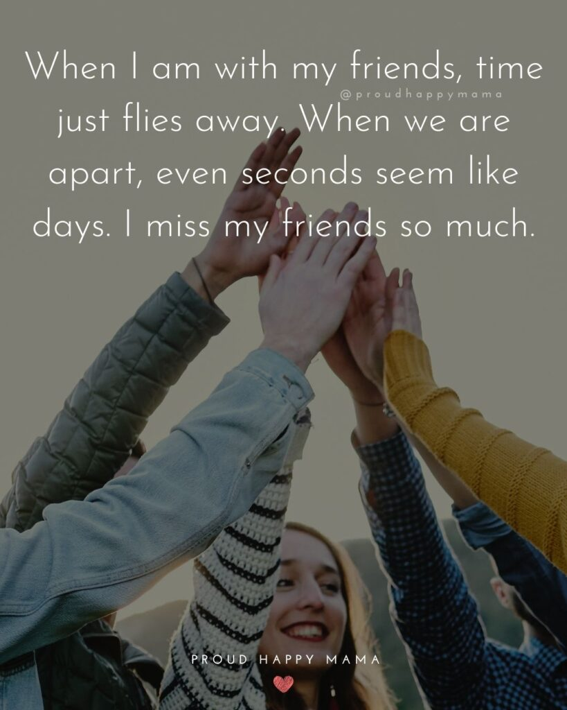 Missing Friends Quotes - When I am with my friends, time just flies away. When we are apart, even seconds seem like days. I