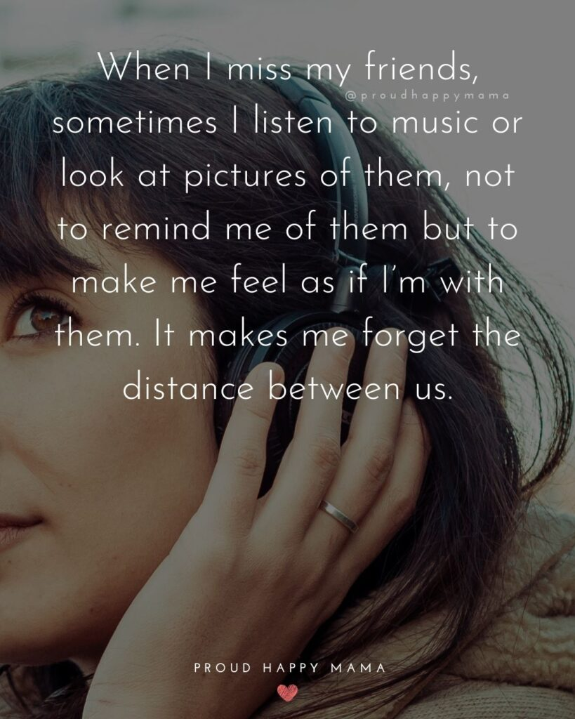 Missing Friends Quotes - When I miss my friends, sometimes I listen to music or look at pictures of them, not to remind me of