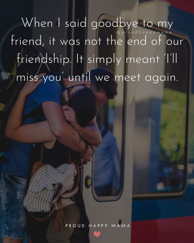 Missing Friends Quotes - When I said goodbye to my friend, it was not the end of our friendship. It simply meant 'I'll miss you'