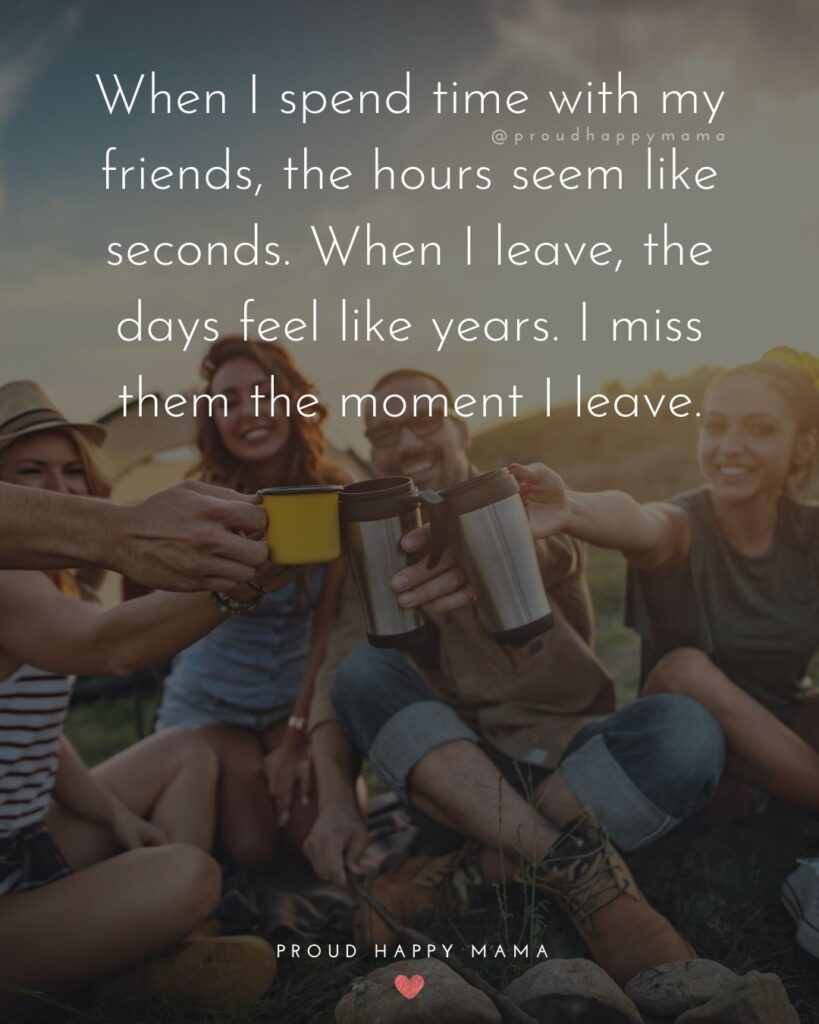Missing Friends Quotes - When I spend time with my friends, the hours seem like seconds. When I leave, the days feel like years. I