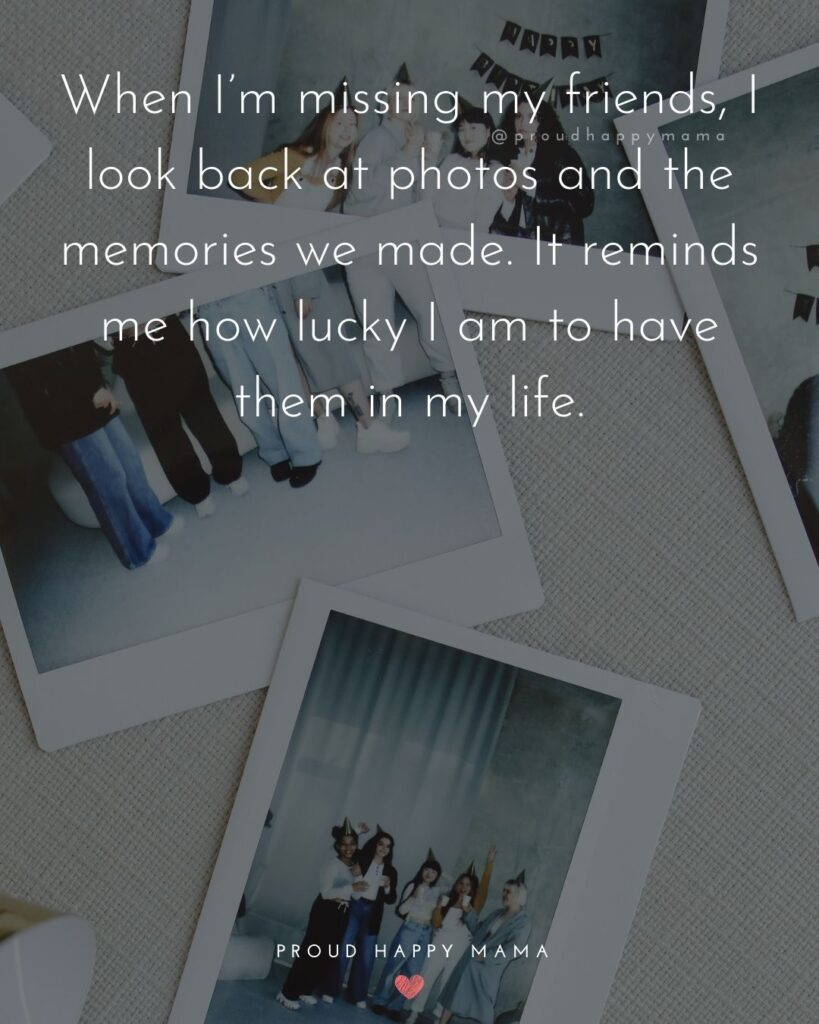 Missing Friends Quotes - When I'm missing my friends, I look back at photos and the memories we made. It reminds me how