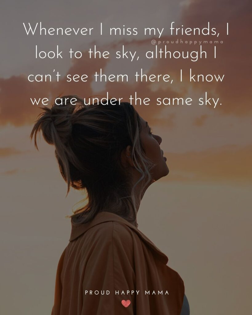 Missing Friends Quotes - Whenever I miss my friends, I look to the sky, although I can't see them there, I know we are under the