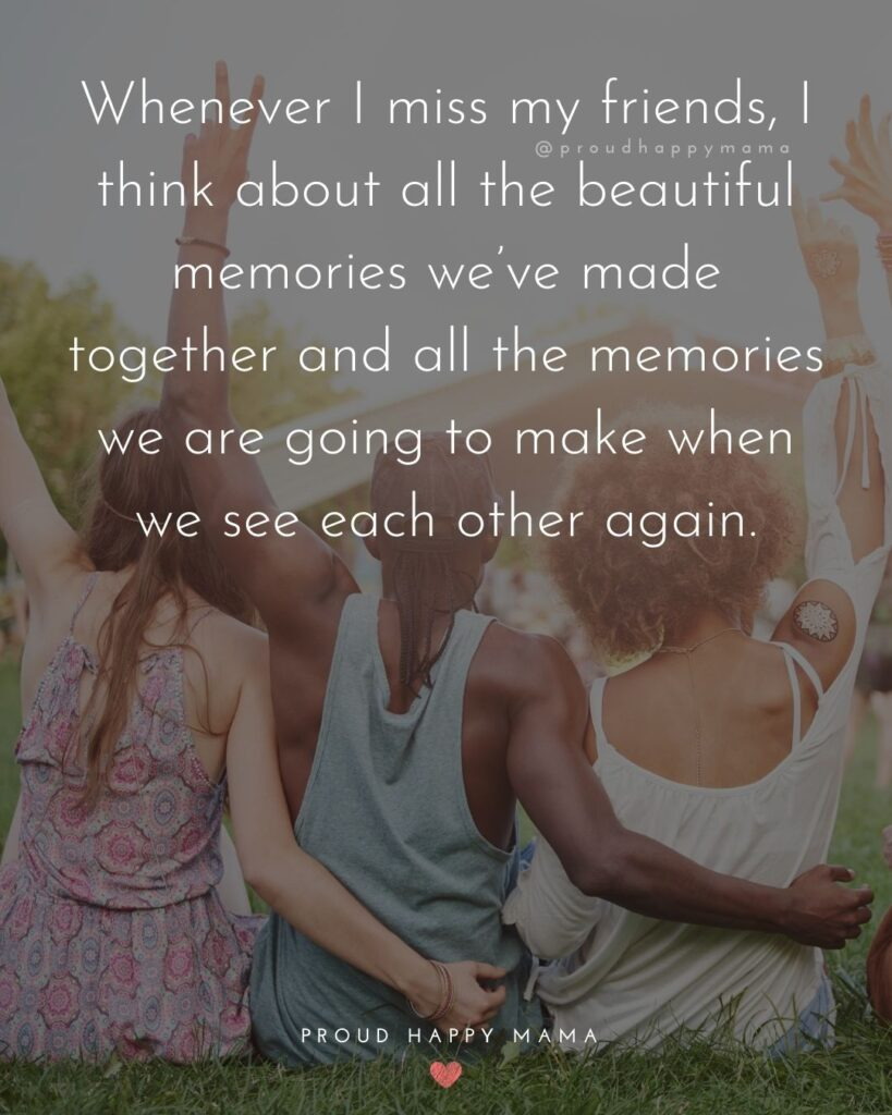 Missing Friends Quotes - Whenever I miss my friends, I think about all the beautiful memories we've made together and all