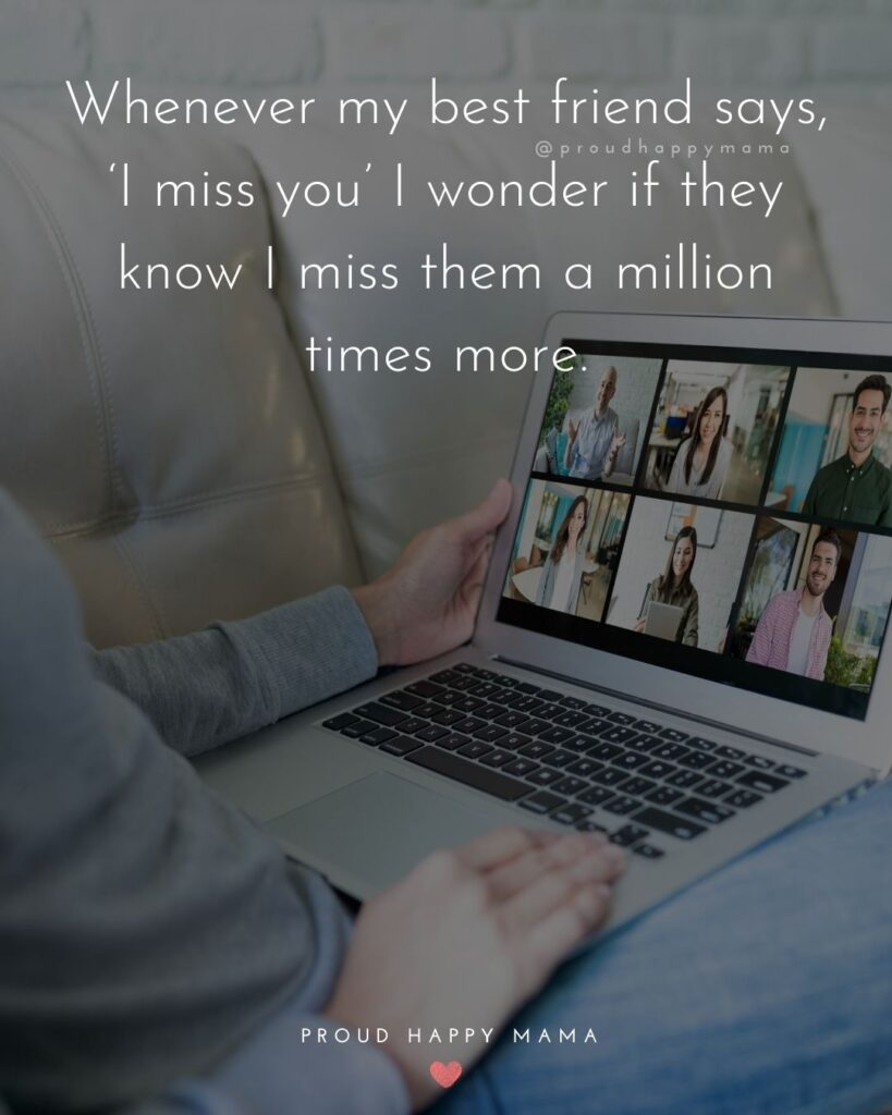 Missing Friends Quotes - Whenever my best friend says, 'I miss you' I wonder if they know I miss them a million times more.'