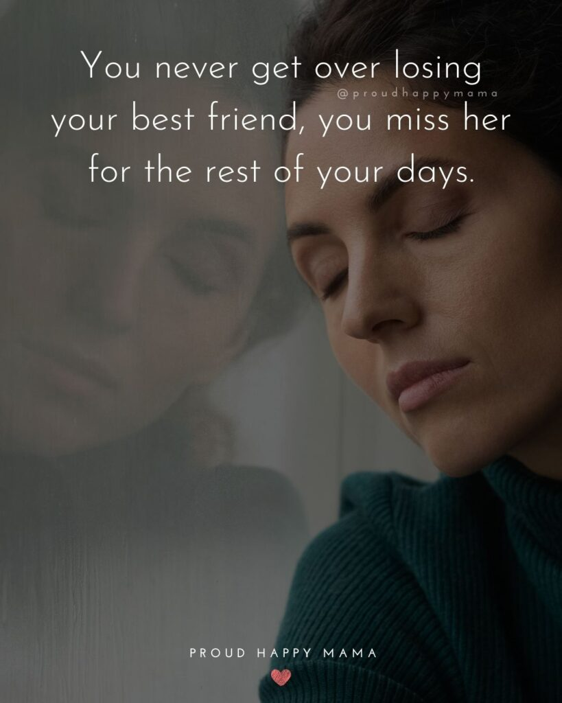 Missing Friends Quotes - You never get over losing your best friend, you miss her for the rest of your days.'